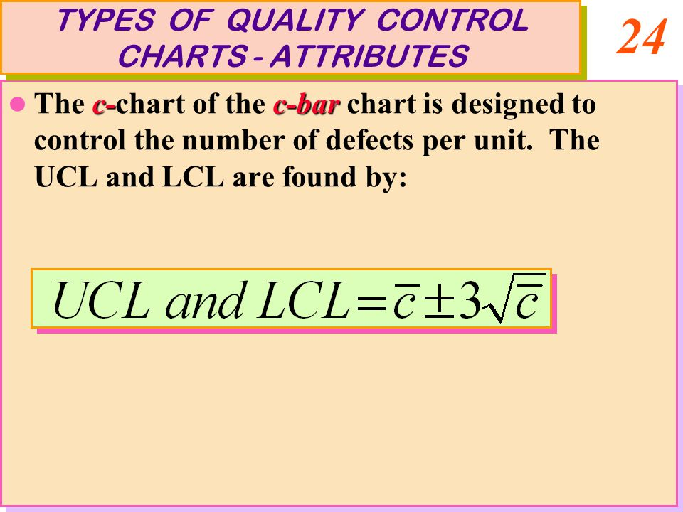 24 c-c-bar The c-chart of the c-bar chart is designed to control the number of defects per unit. The UCL and LCL are found by: c-c-bar The c-chart of