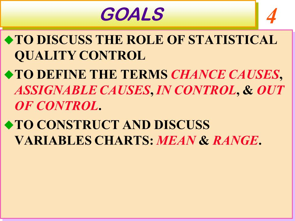 4  TO DISCUSS THE ROLE OF STATISTICAL QUALITY CONTROL  TO DEFINE THE TERMS CHANCE CAUSES, ASSIGNABLE CAUSES, IN CONTROL, & OUT OF CONTROL.