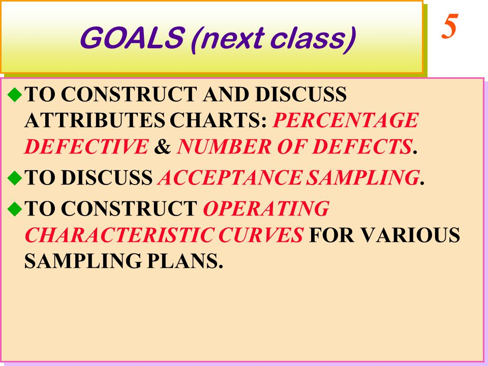 5 GOALS (next class)  TO CONSTRUCT AND DISCUSS ATTRIBUTES CHARTS: PERCENTAGE DEFECTIVE & NUMBER OF DEFECTS.