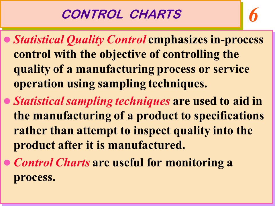 6 Statistical Quality Control emphasizes in-process control with the objective of controlling the quality of a manufacturing process or service operation using sampling techniques.
