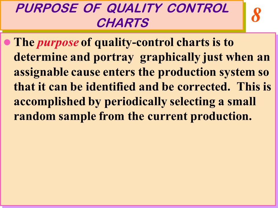 8 The purpose of quality-control charts is to determine and portray graphically just when an assignable cause enters the production system so that it can be identified and be corrected.