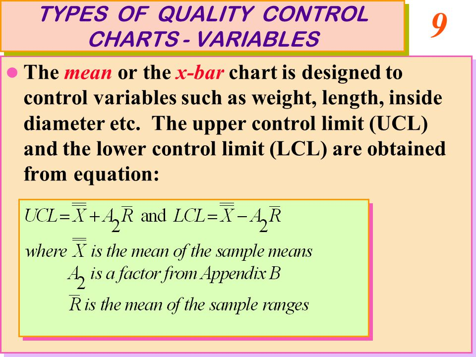 9 The mean or the x-bar chart is designed to control variables such as weight, length, inside diameter etc. The upper control limit (UCL) and the lowe