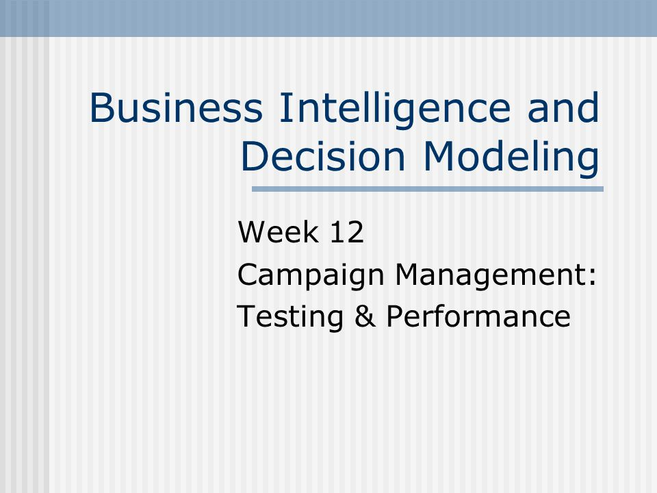 Business Intelligence and Decision Modeling Week 12 Campaign Management: Testing & Performance