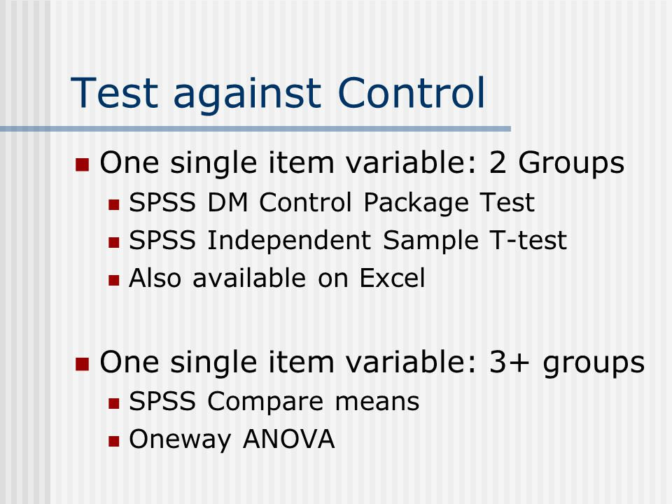Test against Control One single item variable: 2 Groups SPSS DM Control Package Test SPSS Independent Sample T-test Also available on Excel One single item variable: 3+ groups SPSS Compare means Oneway ANOVA