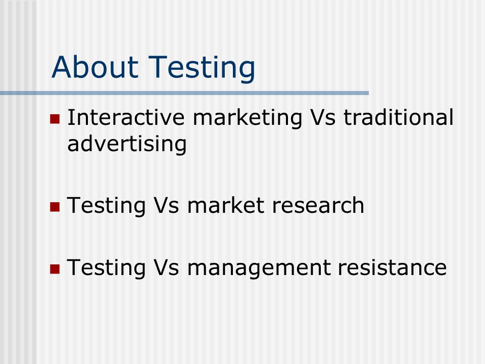 About Testing Interactive marketing Vs traditional advertising Testing Vs market research Testing Vs management resistance