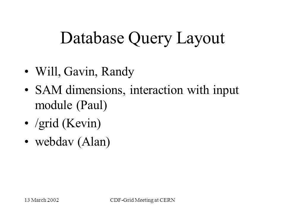 13 March 2002CDF-Grid Meeting at CERN Database Schema Will, Gavin, UCL, Randy, Sill, Ombretta Size estimate and growth monitoring performance monitoring and simulation schema cuts, improvements,coordiation with d0 (includes scripts for select from insert into) Api design, jdbc interaction Design issues Interface with grid and dfc: Randy, Dmitri