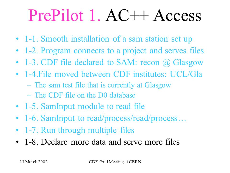 13 March 2002CDF-Grid Meeting at CERN Pre-Pilot Project AC++ access Distribution of SAM stations Database and Server installation Enstore access Pre-Snake Oil Test
