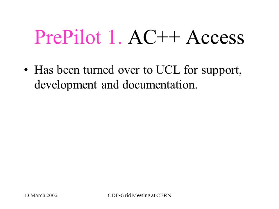 13 March 2002CDF-Grid Meeting at CERN PrePilot 1. AC++ Access 1-1. Smooth installation of a sam station set up 1-2. Program connects to a project and