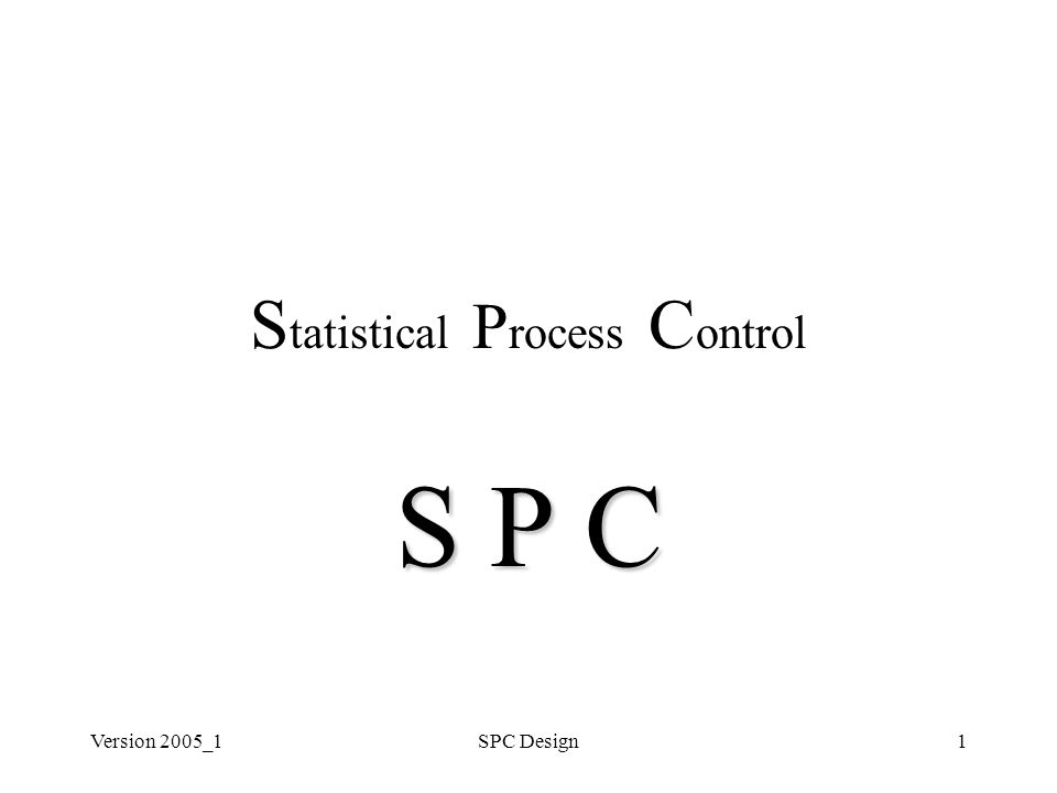 Version 2005_1SPC Design1 S tatistical P rocess C ontrol S P C