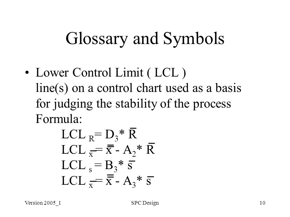 Version 2005_1SPC Design10 Glossary and Symbols Lower Control Limit ( LCL ) line(s) on a control chart used as a basis for judging the stability of the process Formula: LCL R = D 3 * R LCL x = x - A 2 * R LCL s = B 3 * s LCL x = x - A 3 * s