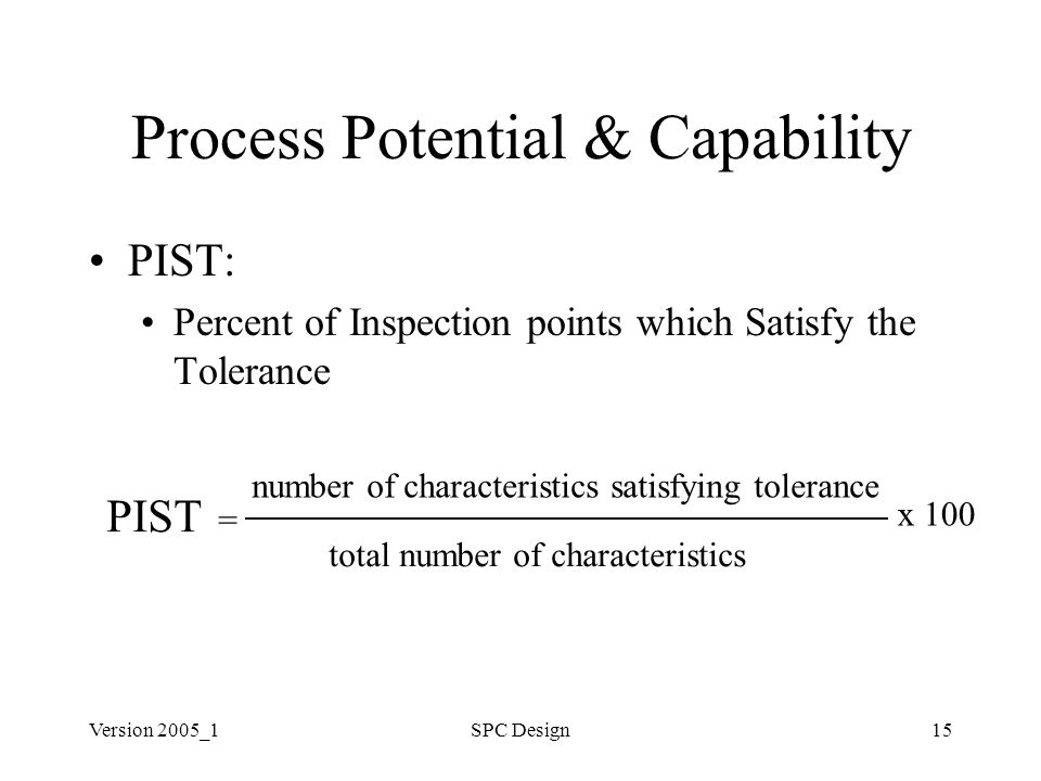 Version 2005_1SPC Design15 Process Potential & Capability PIST: Percent of Inspection points which Satisfy the Tolerance PIST = number of characteristics satisfying tolerance total number of characteristics x 100