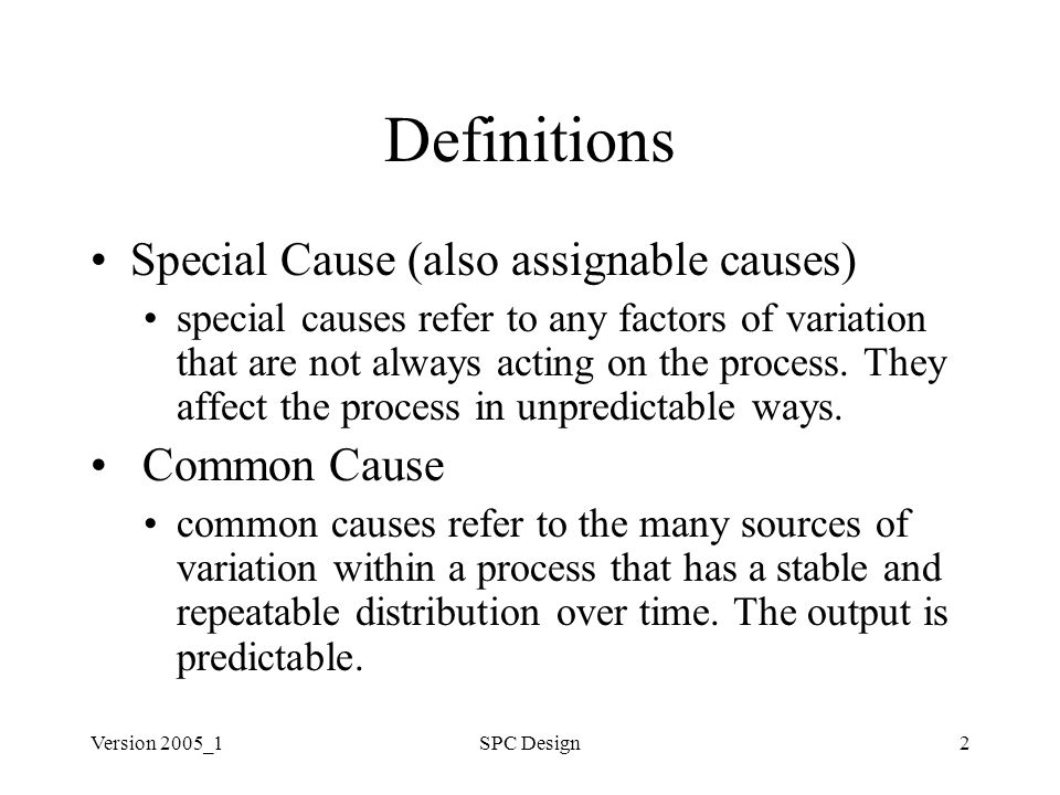 Version 2005_1SPC Design2 Definitions Special Cause (also assignable causes) special causes refer to any factors of variation that are not always acting on the process.