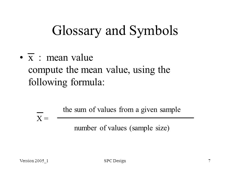 Version 2005_1SPC Design7 Glossary and Symbols x : mean value compute the mean value, using the following formula: the sum of values from a given sample X = number of values (sample size)
