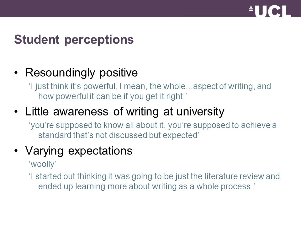 Student perceptions Resoundingly positive 'I just think it's powerful, I mean, the whole...aspect of writing, and how powerful it can be if you get it right.' Little awareness of writing at university 'you're supposed to know all about it, you're supposed to achieve a standard that's not discussed but expected' Varying expectations 'woolly' 'I started out thinking it was going to be just the literature review and ended up learning more about writing as a whole process.'