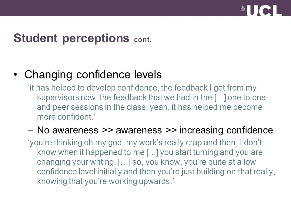 Student perceptions cont. Changing confidence levels 'it has helped to develop confidence, the feedback I get from my supervisors now, the feedback th
