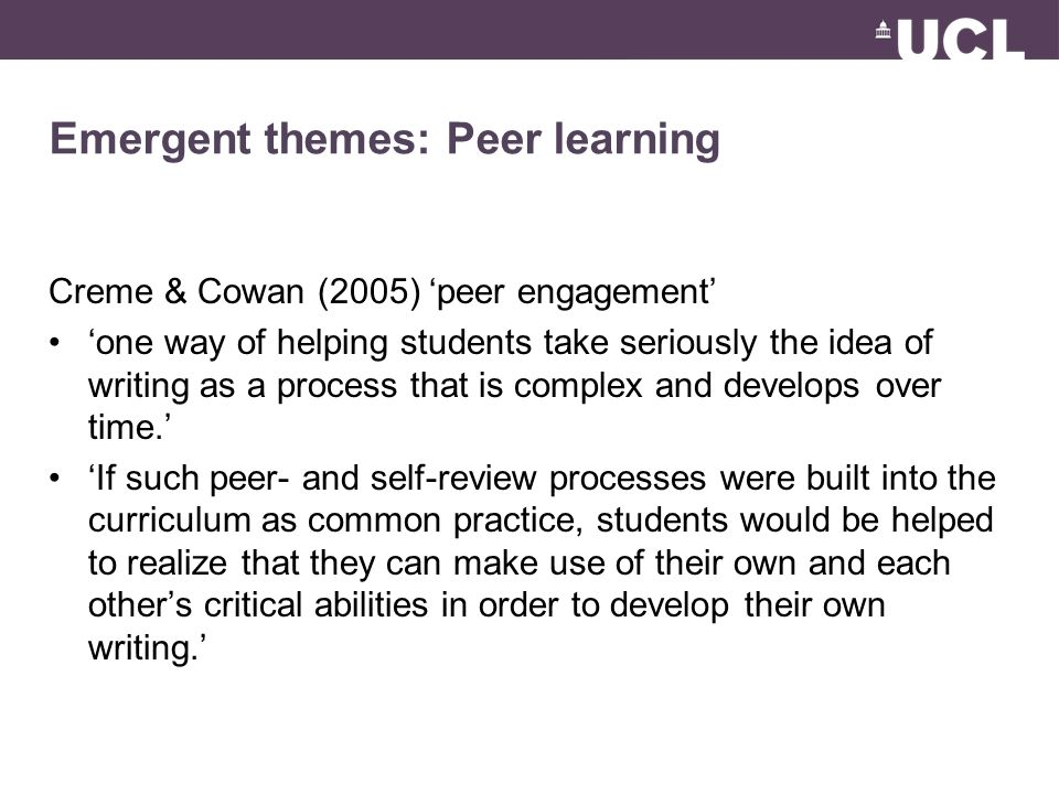 Emergent themes: Peer learning Creme & Cowan (2005) 'peer engagement' 'one way of helping students take seriously the idea of writing as a process that is complex and develops over time.' 'If such peer- and self-review processes were built into the curriculum as common practice, students would be helped to realize that they can make use of their own and each other's critical abilities in order to develop their own writing.'