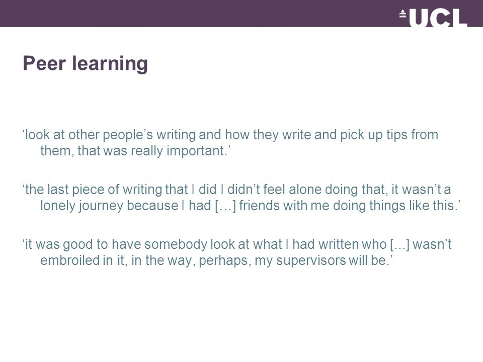 Peer learning 'look at other people's writing and how they write and pick up tips from them, that was really important.' 'the last piece of writing th