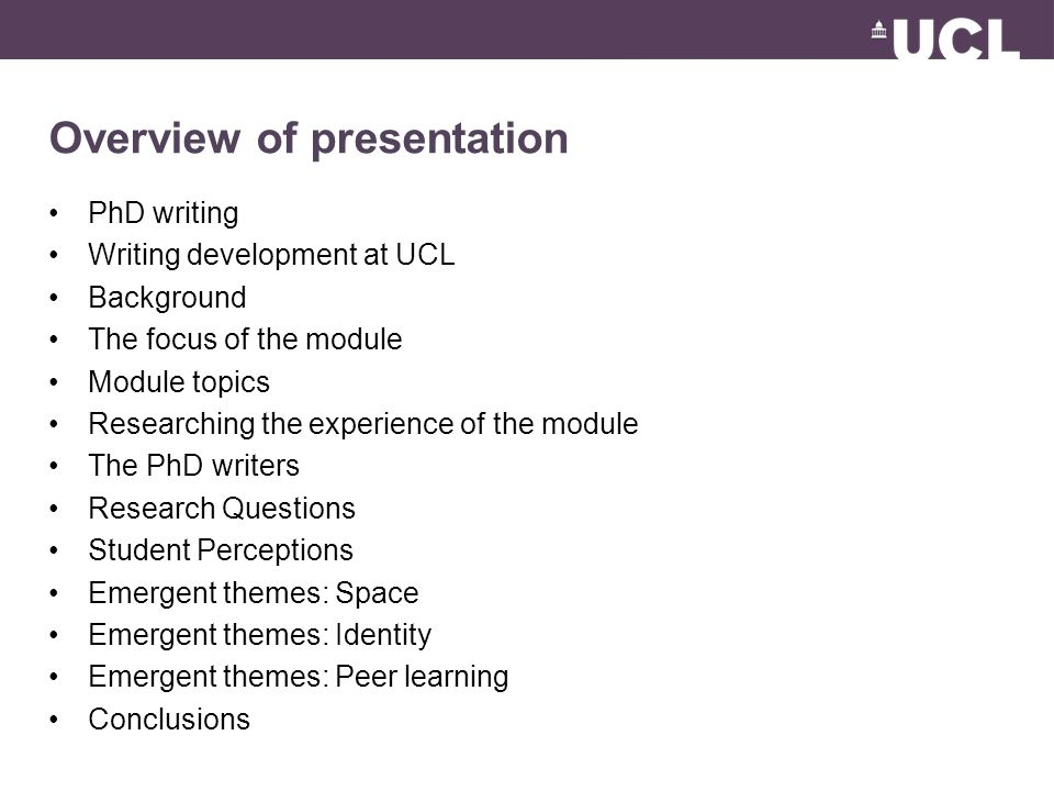 Overview of presentation PhD writing Writing development at UCL Background The focus of the module Module topics Researching the experience of the module The PhD writers Research Questions Student Perceptions Emergent themes: Space Emergent themes: Identity Emergent themes: Peer learning Conclusions