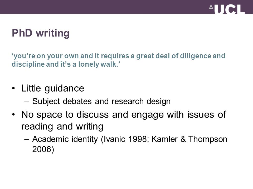 PhD writing 'you're on your own and it requires a great deal of diligence and discipline and it's a lonely walk.' Little guidance –Subject debates and research design No space to discuss and engage with issues of reading and writing –Academic identity (Ivanic 1998; Kamler & Thompson 2006)