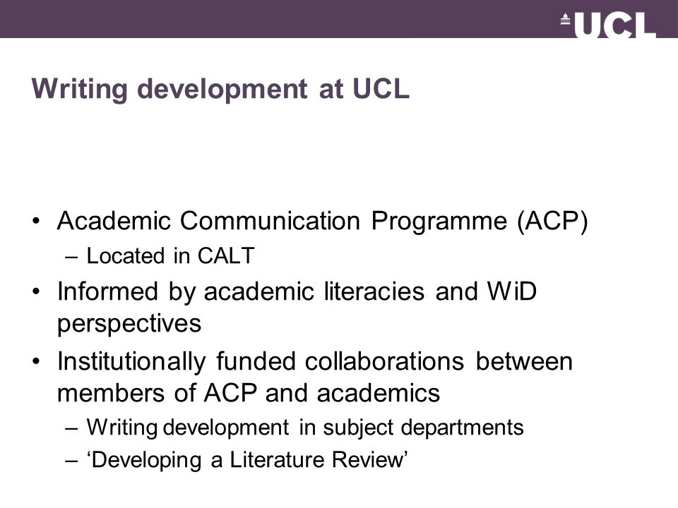 Writing development at UCL Academic Communication Programme (ACP) –Located in CALT Informed by academic literacies and WiD perspectives Institutionally funded collaborations between members of ACP and academics –Writing development in subject departments –'Developing a Literature Review'