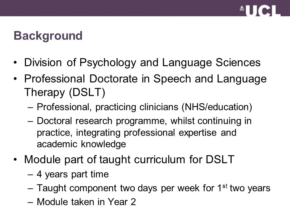 Background Division of Psychology and Language Sciences Professional Doctorate in Speech and Language Therapy (DSLT) –Professional, practicing clinicians (NHS/education) –Doctoral research programme, whilst continuing in practice, integrating professional expertise and academic knowledge Module part of taught curriculum for DSLT –4 years part time –Taught component two days per week for 1 st two years –Module taken in Year 2