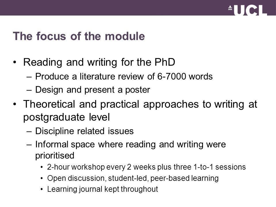 The focus of the module Reading and writing for the PhD –Produce a literature review of 6-7000 words –Design and present a poster Theoretical and practical approaches to writing at postgraduate level –Discipline related issues –Informal space where reading and writing were prioritised 2-hour workshop every 2 weeks plus three 1-to-1 sessions Open discussion, student-led, peer-based learning Learning journal kept throughout