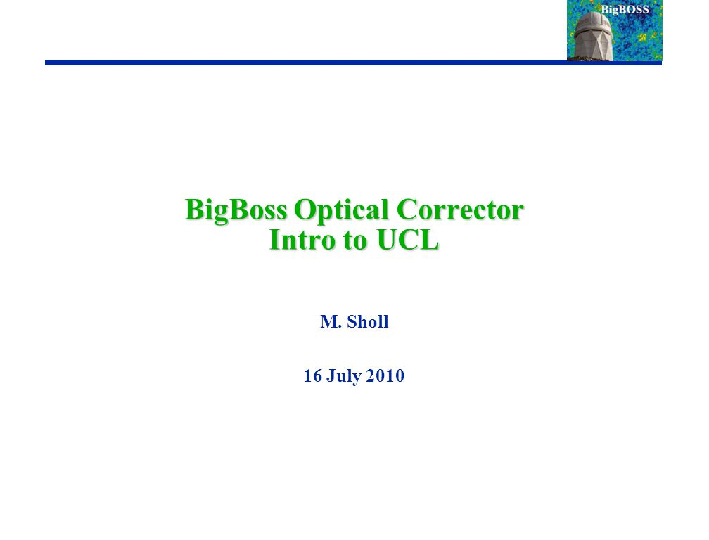BigBoss Optical Corrector Intro to UCL M. Sholl 16 July 2010