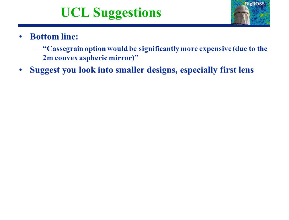 UCL Suggestions Bottom line: — Cassegrain option would be significantly more expensive (due to the 2m convex aspheric mirror) Suggest you look into smaller designs, especially first lens