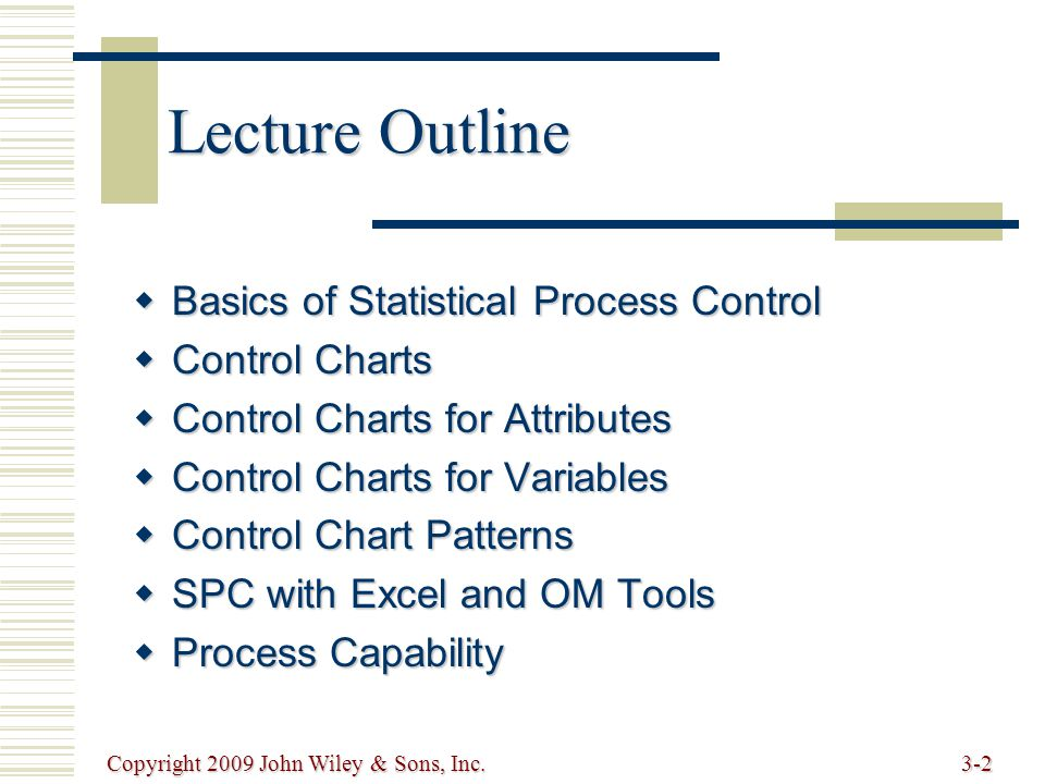 Copyright 2009 John Wiley & Sons, Inc.3-3 Basics of Statistical Process Control  Statistical Process Control (SPC) monitoring production process to detect and prevent poor quality monitoring production process to detect and prevent poor quality  Sample subset of items produced to use for inspection subset of items produced to use for inspection  Control Charts process is within statistical control limits process is within statistical control limits UCL LCL