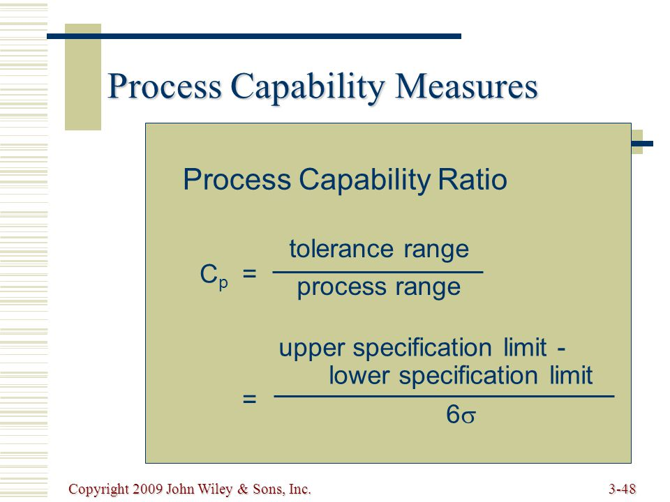 Copyright 2009 John Wiley & Sons, Inc.3-48 Process Capability Measures Process Capability Ratio Cp==Cp== tolerance range process range upper specification limit - lower specification limit 6 