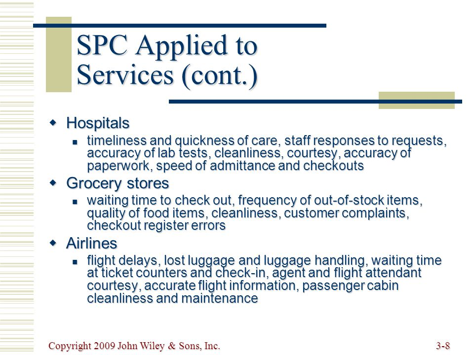 Copyright 2009 John Wiley & Sons, Inc.3-8 SPC Applied to Services (cont.)  Hospitals timeliness and quickness of care, staff responses to requests, accuracy of lab tests, cleanliness, courtesy, accuracy of paperwork, speed of admittance and checkouts timeliness and quickness of care, staff responses to requests, accuracy of lab tests, cleanliness, courtesy, accuracy of paperwork, speed of admittance and checkouts  Grocery stores waiting time to check out, frequency of out-of-stock items, quality of food items, cleanliness, customer complaints, checkout register errors waiting time to check out, frequency of out-of-stock items, quality of food items, cleanliness, customer complaints, checkout register errors  Airlines flight delays, lost luggage and luggage handling, waiting time at ticket counters and check-in, agent and flight attendant courtesy, accurate flight information, passenger cabin cleanliness and maintenance flight delays, lost luggage and luggage handling, waiting time at ticket counters and check-in, agent and flight attendant courtesy, accurate flight information, passenger cabin cleanliness and maintenance