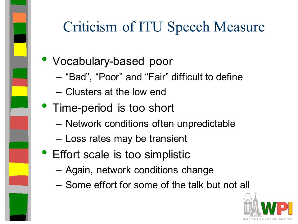 Criticism of ITU Speech Measure Vocabulary-based poor – Bad , Poor and Fair difficult to define –Clusters at the low end Time-period is too short –Network conditions often unpredictable –Loss rates may be transient Effort scale is too simplistic –Again, network conditions change –Some effort for some of the talk but not all