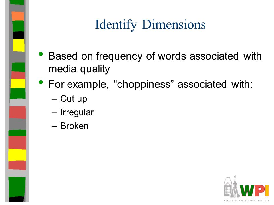 Identify Dimensions Based on frequency of words associated with media quality For example, choppiness associated with: –Cut up –Irregular –Broken
