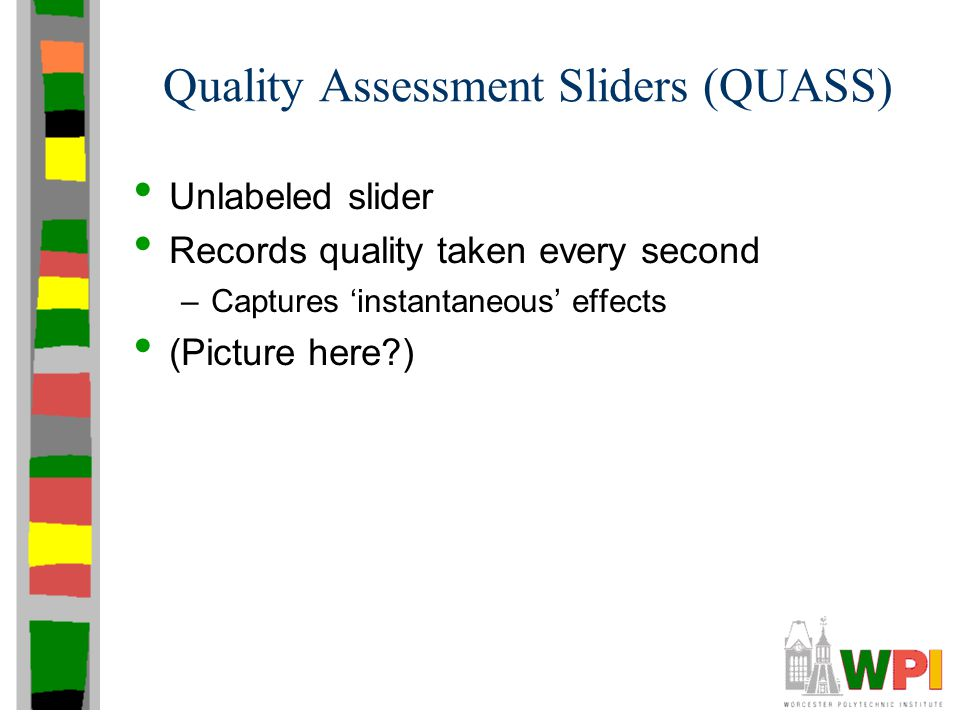 Quality Assessment Sliders (QUASS) Unlabeled slider Records quality taken every second –Captures 'instantaneous' effects (Picture here?)