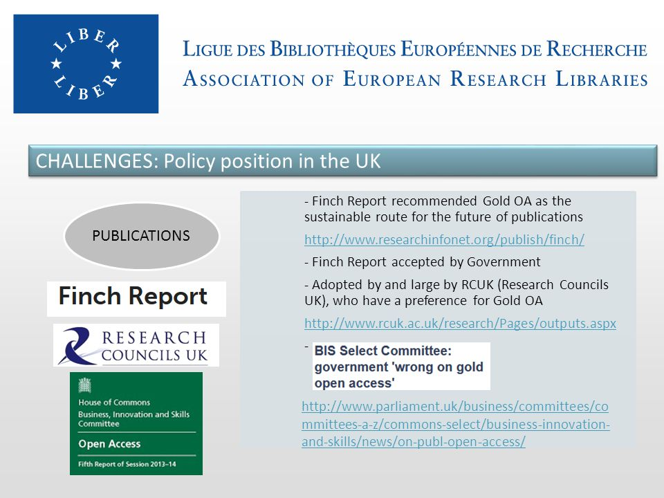 - Finch Report recommended Gold OA as the sustainable route for the future of publications http://www.researchinfonet.org/publish/finch/ - Finch Report accepted by Government - Adopted by and large by RCUK (Research Councils UK), who have a preference for Gold OA http://www.rcuk.ac.uk/research/Pages/outputs.aspx - PUBLICATIONS CHALLENGES: Policy position in the UK http://www.parliament.uk/business/committees/co mmittees-a-z/commons-select/business-innovation- and-skills/news/on-publ-open-access/
