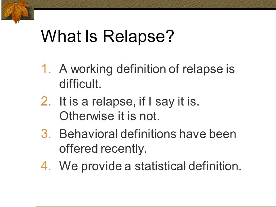 What Is Relapse.1. A working definition of relapse is difficult.
