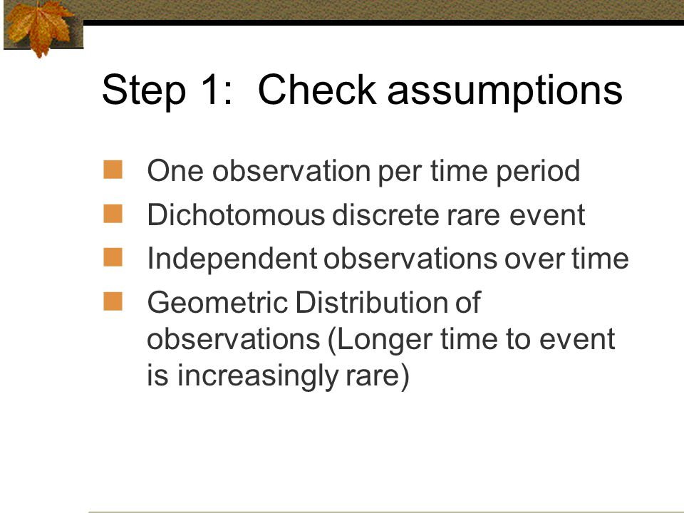 Step 1: Check assumptions One observation per time period Dichotomous discrete rare event Independent observations over time Geometric Distribution of observations (Longer time to event is increasingly rare)