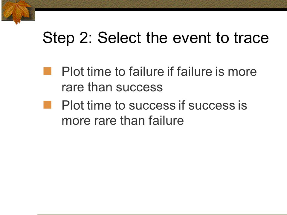 Step 2: Select the event to trace Plot time to failure if failure is more rare than success Plot time to success if success is more rare than failure