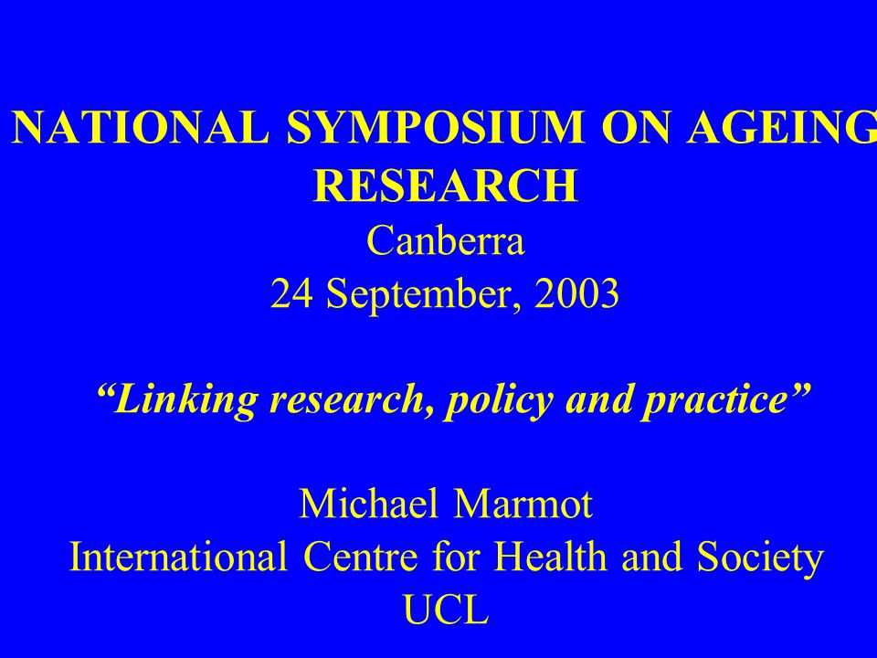 NATIONAL SYMPOSIUM ON AGEING RESEARCH Canberra 24 September, 2003 Linking research, policy and practice Michael Marmot International Centre for Health and Society UCL