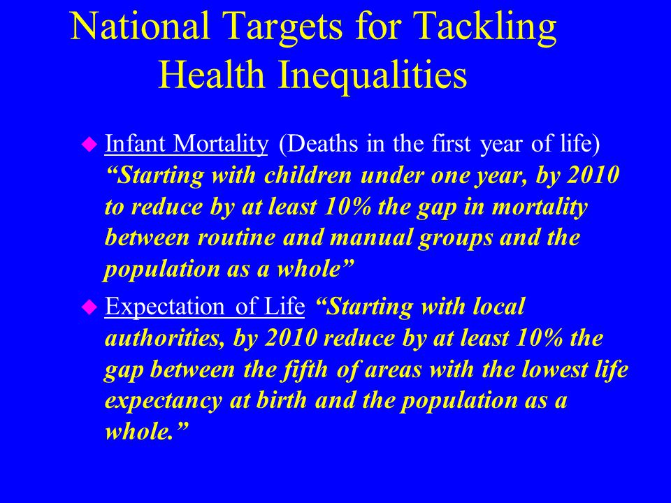 National Targets for Tackling Health Inequalities u Infant Mortality (Deaths in the first year of life) Starting with children under one year, by 2010 to reduce by at least 10% the gap in mortality between routine and manual groups and the population as a whole u Expectation of Life Starting with local authorities, by 2010 reduce by at least 10% the gap between the fifth of areas with the lowest life expectancy at birth and the population as a whole.