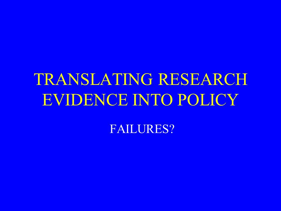 TRANSLATING RESEARCH EVIDENCE INTO POLICY FAILURES