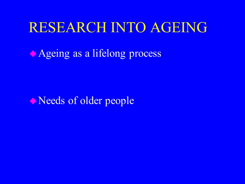 RESEARCH INTO AGEING u Ageing as a lifelong process u Needs of older people