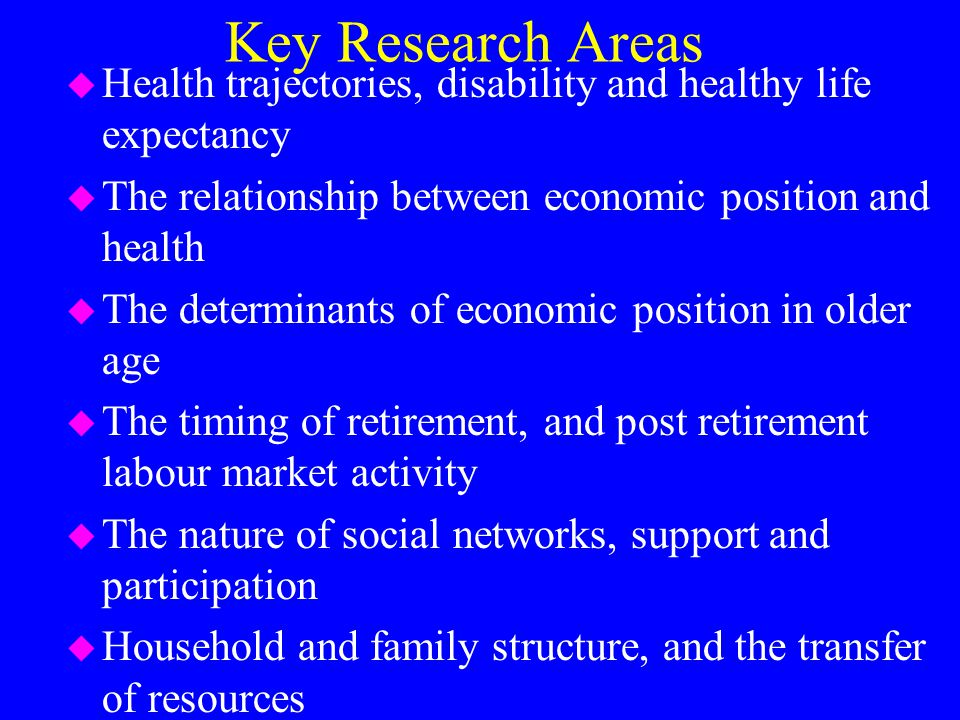 Key Research Areas u Health trajectories, disability and healthy life expectancy u The relationship between economic position and health u The determinants of economic position in older age u The timing of retirement, and post retirement labour market activity u The nature of social networks, support and participation u Household and family structure, and the transfer of resources