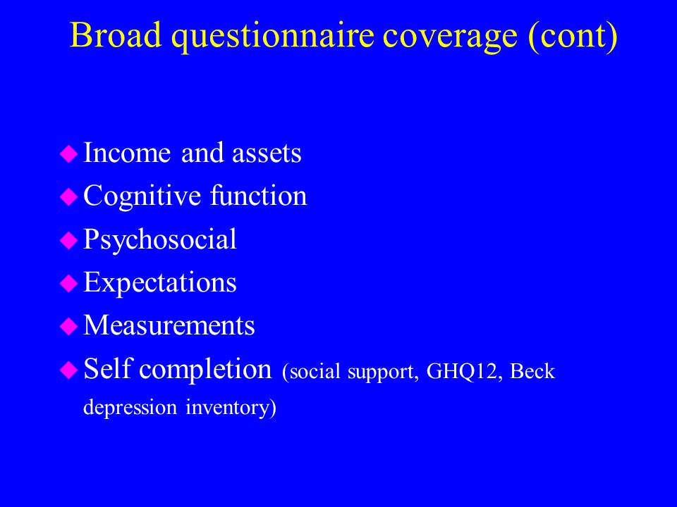 Broad questionnaire coverage (cont) u Income and assets u Cognitive function u Psychosocial u Expectations u Measurements u Self completion (social support, GHQ12, Beck depression inventory)