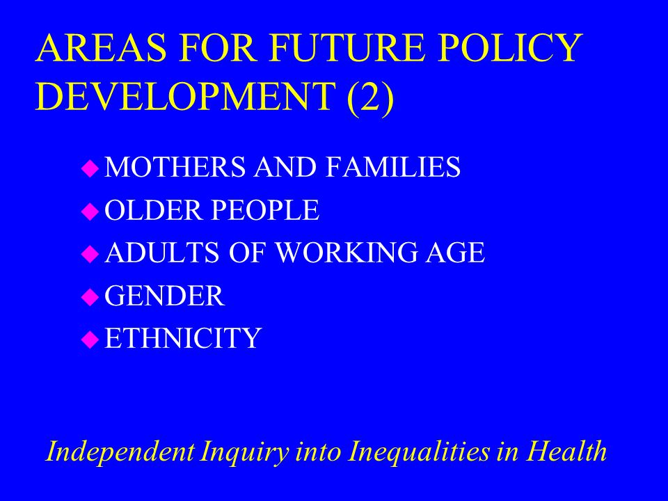 AREAS FOR FUTURE POLICY DEVELOPMENT (2) u MOTHERS AND FAMILIES u OLDER PEOPLE u ADULTS OF WORKING AGE u GENDER u ETHNICITY Independent Inquiry into Inequalities in Health