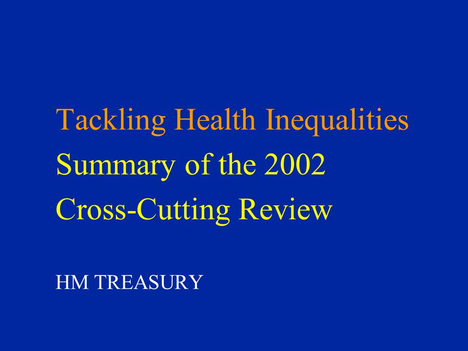 Tackling Health Inequalities Summary of the 2002 Cross-Cutting Review HM TREASURY