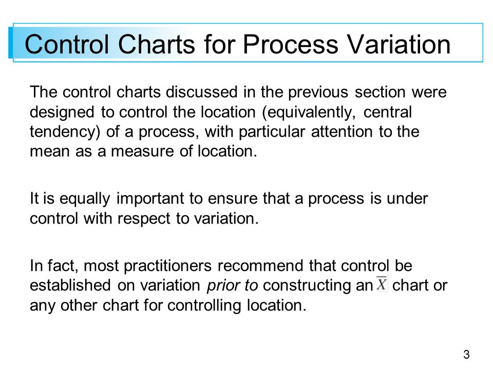 3 The control charts discussed in the previous section were designed to control the location (equivalently, central tendency) of a process, with particular attention to the mean as a measure of location.