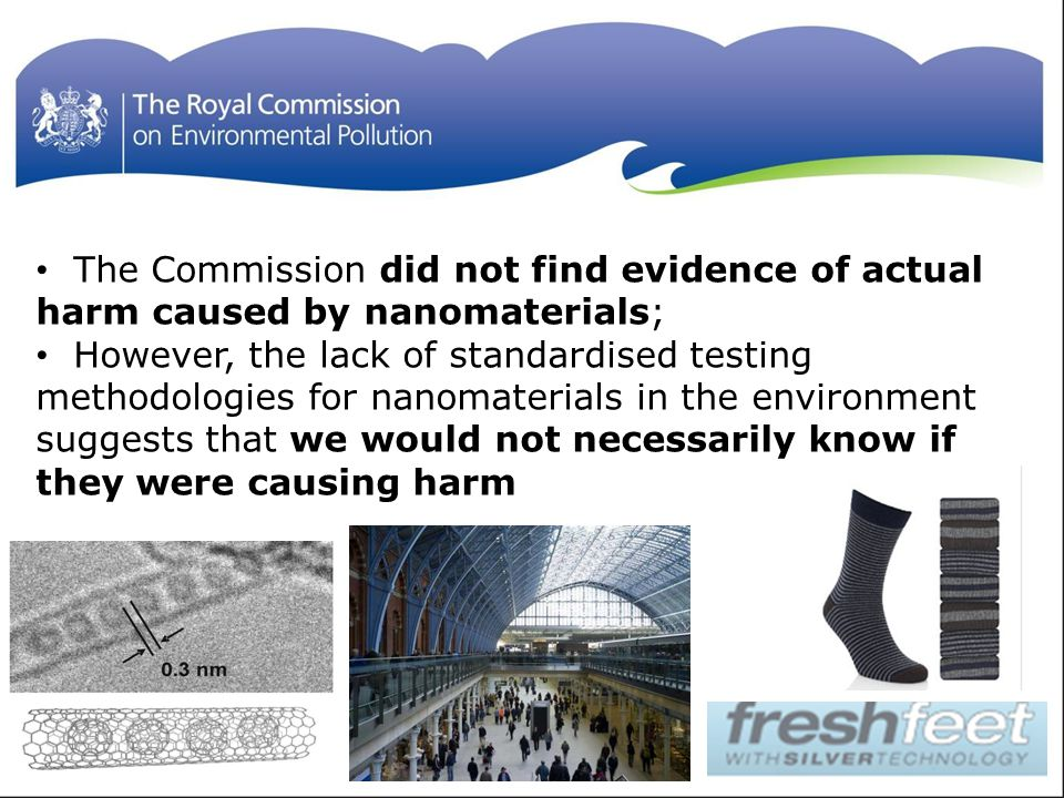 The Commission did not find evidence of actual harm caused by nanomaterials; However, the lack of standardised testing methodologies for nanomaterials in the environment suggests that we would not necessarily know if they were causing harm