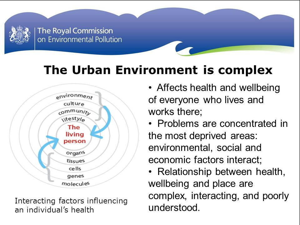 The Urban Environment is complex Affects health and wellbeing of everyone who lives and works there; Problems are concentrated in the most deprived areas: environmental, social and economic factors interact; Relationship between health, wellbeing and place are complex, interacting, and poorly understood.