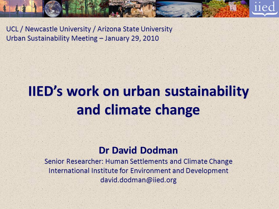 UCL / Newcastle University / Arizona State University Urban Sustainability Meeting – January 29, 2010 IIED's work on urban sustainability and climate change Dr David Dodman Senior Researcher: Human Settlements and Climate Change International Institute for Environment and Development david.dodman@iied.org